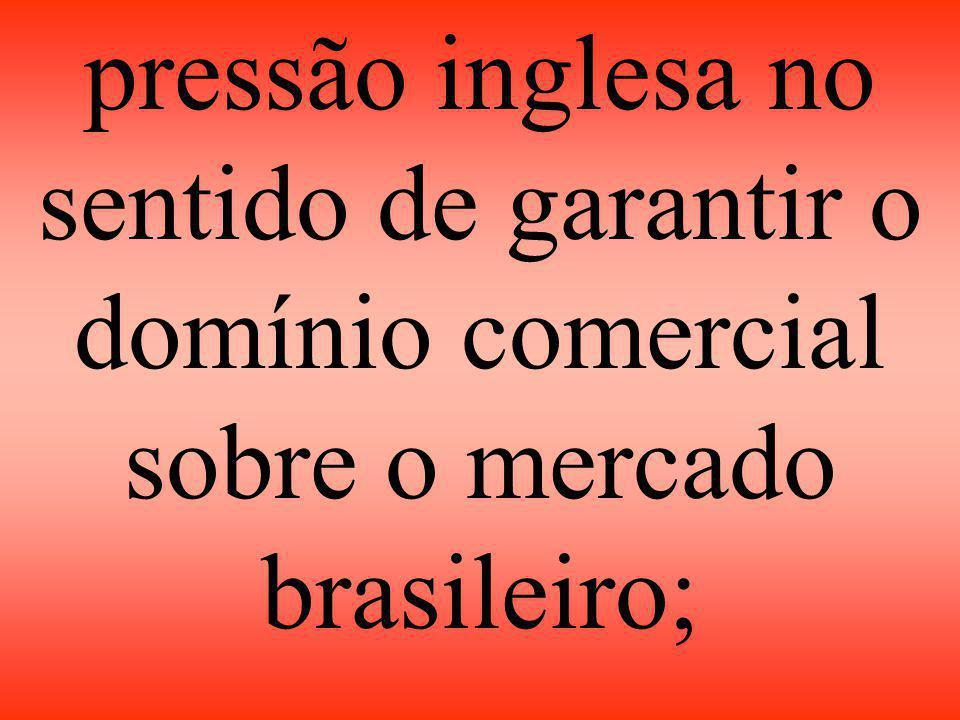 pressão inglesa no sentido de garantir o domínio comercial sobre o mercado brasileiro;