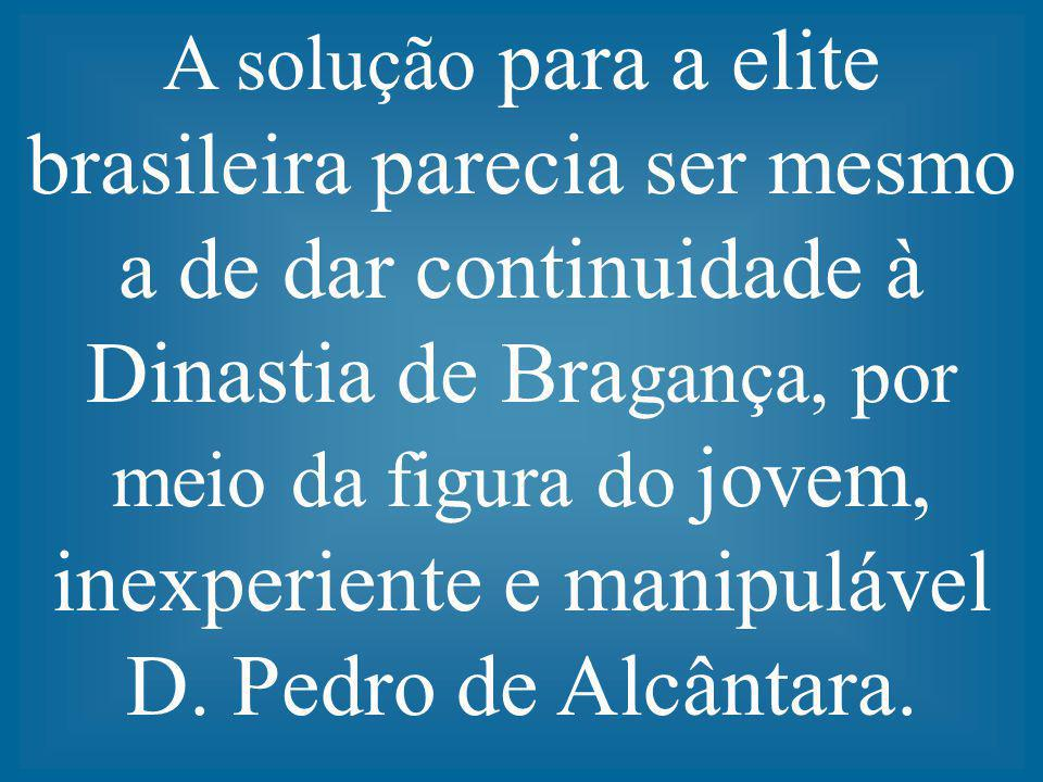 A solução para a elite brasileira parecia ser mesmo a de dar continuidade à Dinastia de Bra gança, por meio da figura do jovem, inexperiente e manipul