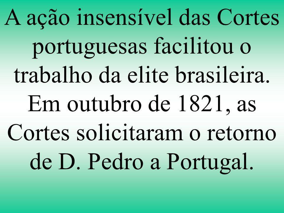 A ação insensível das Cortes portuguesas facilitou o trabalho da elite brasileira. Em outubro de 1821, as Cortes solicitaram o retorno de D. Pedro a P