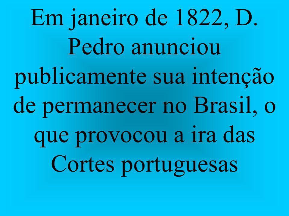 Em janeiro de 1822, D. Pedro anunciou publicamente sua intenção de permanecer no Brasil, o que provocou a ira das Cortes portuguesas