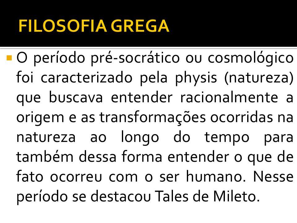 O período pré-socrático ou cosmológico foi caracterizado pela physis (natureza) que buscava entender racionalmente a origem e as transformações ocorri