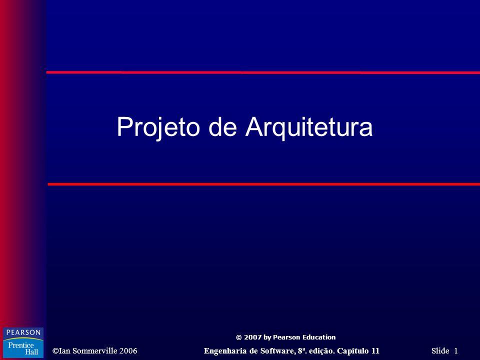© 2007 by Pearson Education ©Ian Sommerville 2006Engenharia de Software, 8ª. edição. Capítulo 11 Slide 1 Projeto de Arquitetura