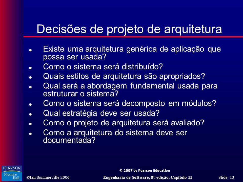 © 2007 by Pearson Education ©Ian Sommerville 2006Engenharia de Software, 8ª. edição. Capítulo 11 Slide 13 Decisões de projeto de arquitetura l Existe