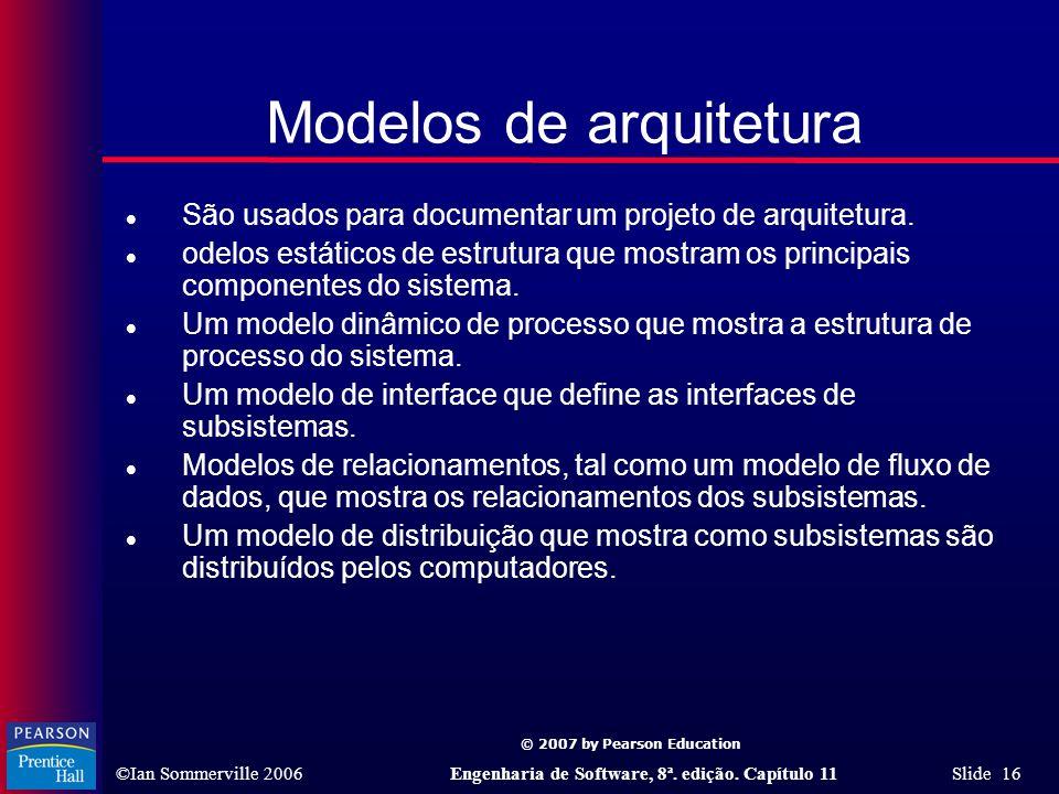 © 2007 by Pearson Education ©Ian Sommerville 2006Engenharia de Software, 8ª. edição. Capítulo 11 Slide 16 Modelos de arquitetura l São usados para doc