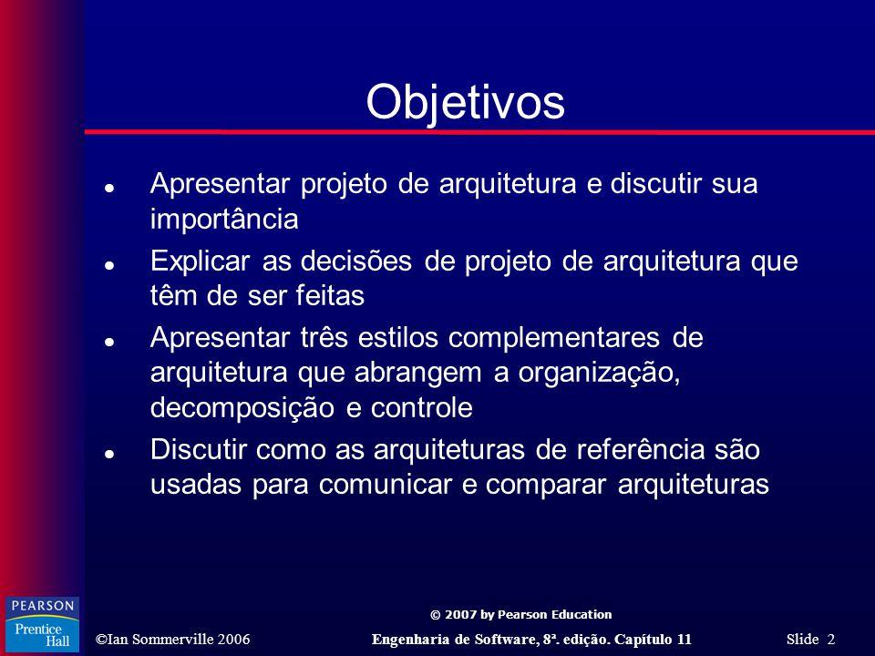 © 2007 by Pearson Education ©Ian Sommerville 2006Engenharia de Software, 8ª. edição. Capítulo 11 Slide 2 Objetivos l Apresentar projeto de arquitetura