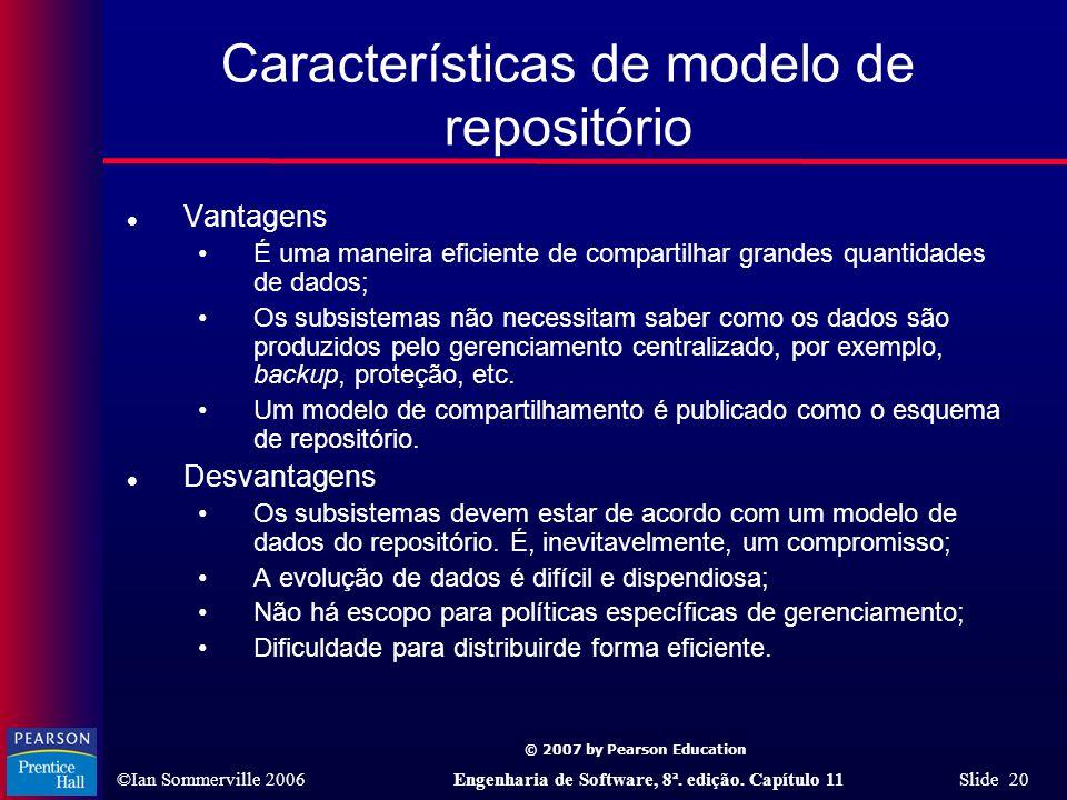 © 2007 by Pearson Education ©Ian Sommerville 2006Engenharia de Software, 8ª. edição. Capítulo 11 Slide 20 Características de modelo de repositório l V