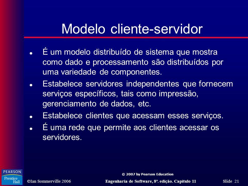 © 2007 by Pearson Education ©Ian Sommerville 2006Engenharia de Software, 8ª. edição. Capítulo 11 Slide 21 Modelo cliente-servidor l É um modelo distri