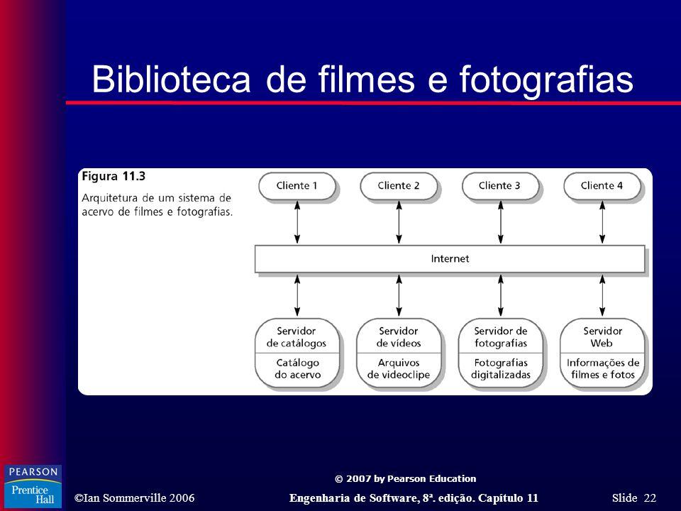 © 2007 by Pearson Education ©Ian Sommerville 2006Engenharia de Software, 8ª. edição. Capítulo 11 Slide 22 Biblioteca de filmes e fotografias