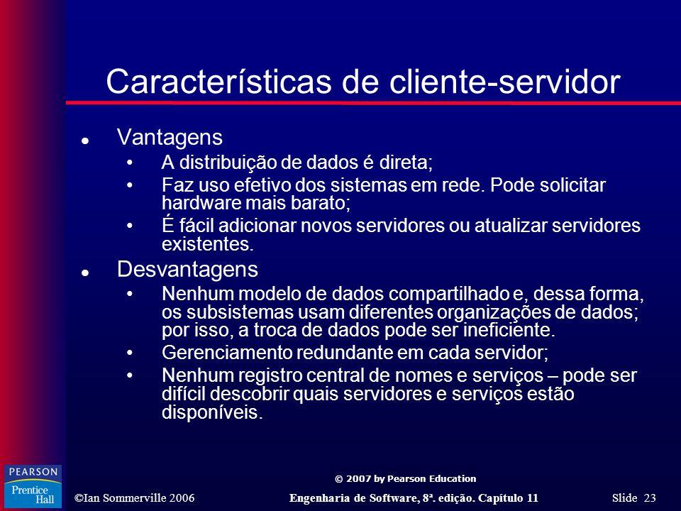 © 2007 by Pearson Education ©Ian Sommerville 2006Engenharia de Software, 8ª. edição. Capítulo 11 Slide 23 Características de cliente-servidor l Vantag