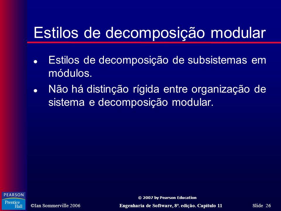 © 2007 by Pearson Education ©Ian Sommerville 2006Engenharia de Software, 8ª. edição. Capítulo 11 Slide 26 Estilos de decomposição modular l Estilos de