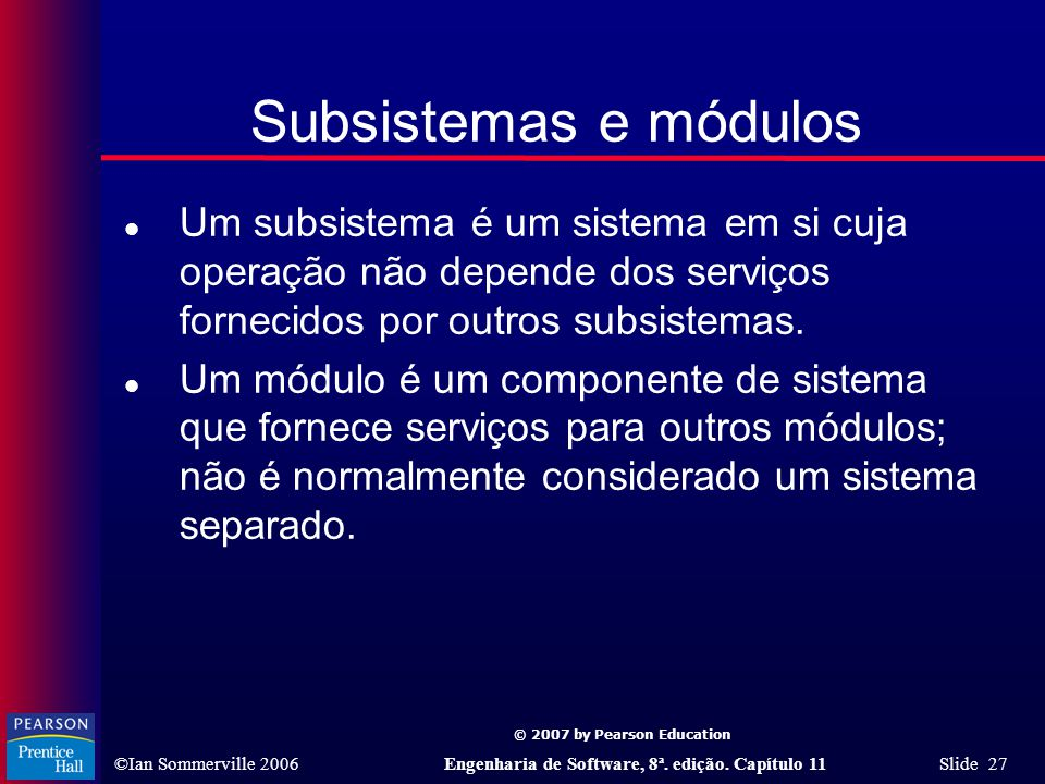 © 2007 by Pearson Education ©Ian Sommerville 2006Engenharia de Software, 8ª. edição. Capítulo 11 Slide 27 Subsistemas e módulos l Um subsistema é um s