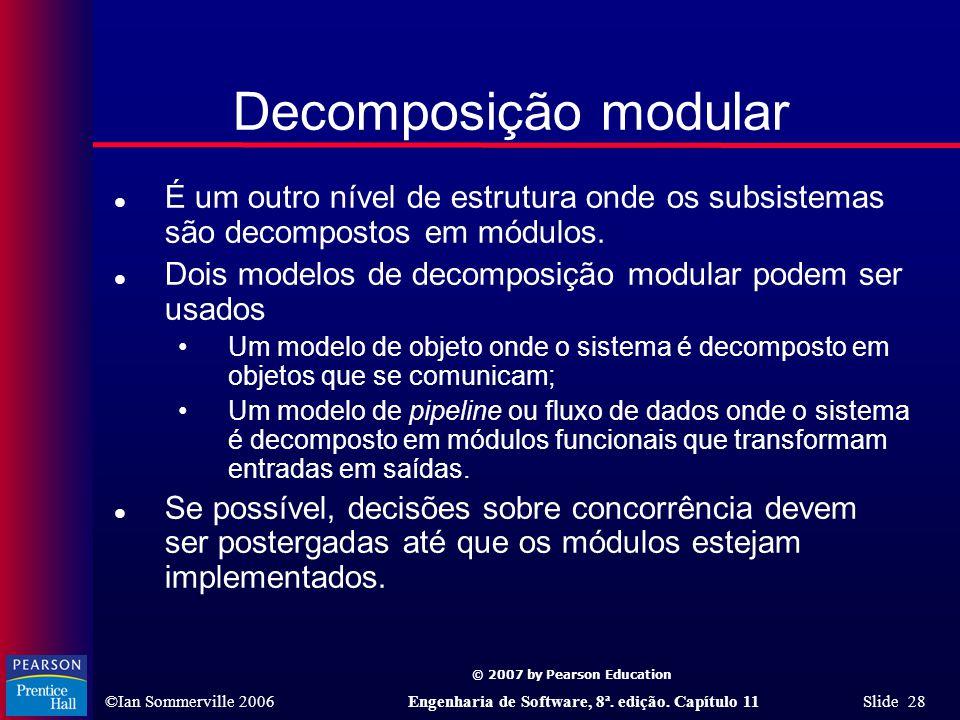 © 2007 by Pearson Education ©Ian Sommerville 2006Engenharia de Software, 8ª. edição. Capítulo 11 Slide 28 Decomposição modular l É um outro nível de e