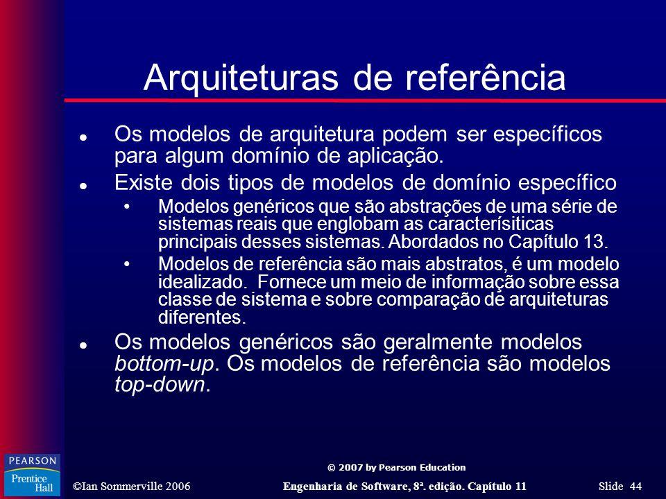 © 2007 by Pearson Education ©Ian Sommerville 2006Engenharia de Software, 8ª. edição. Capítulo 11 Slide 44 Arquiteturas de referência l Os modelos de a