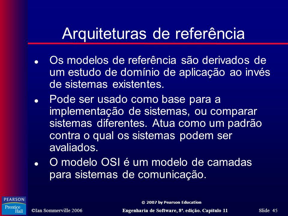 © 2007 by Pearson Education ©Ian Sommerville 2006Engenharia de Software, 8ª. edição. Capítulo 11 Slide 45 Arquiteturas de referência l Os modelos de r