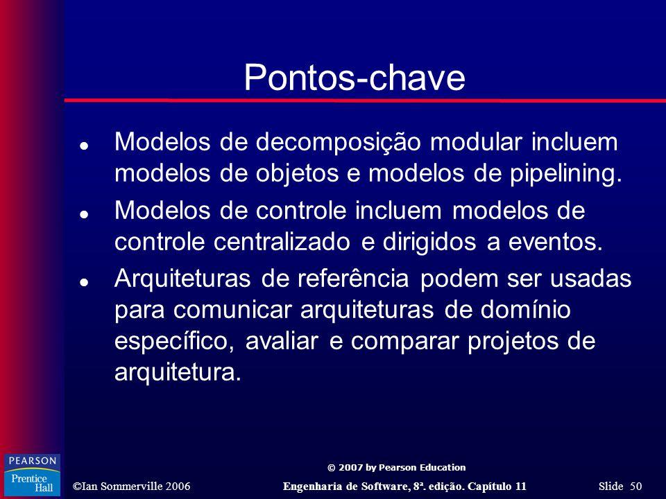 © 2007 by Pearson Education ©Ian Sommerville 2006Engenharia de Software, 8ª. edição. Capítulo 11 Slide 50 Pontos-chave l Modelos de decomposição modul