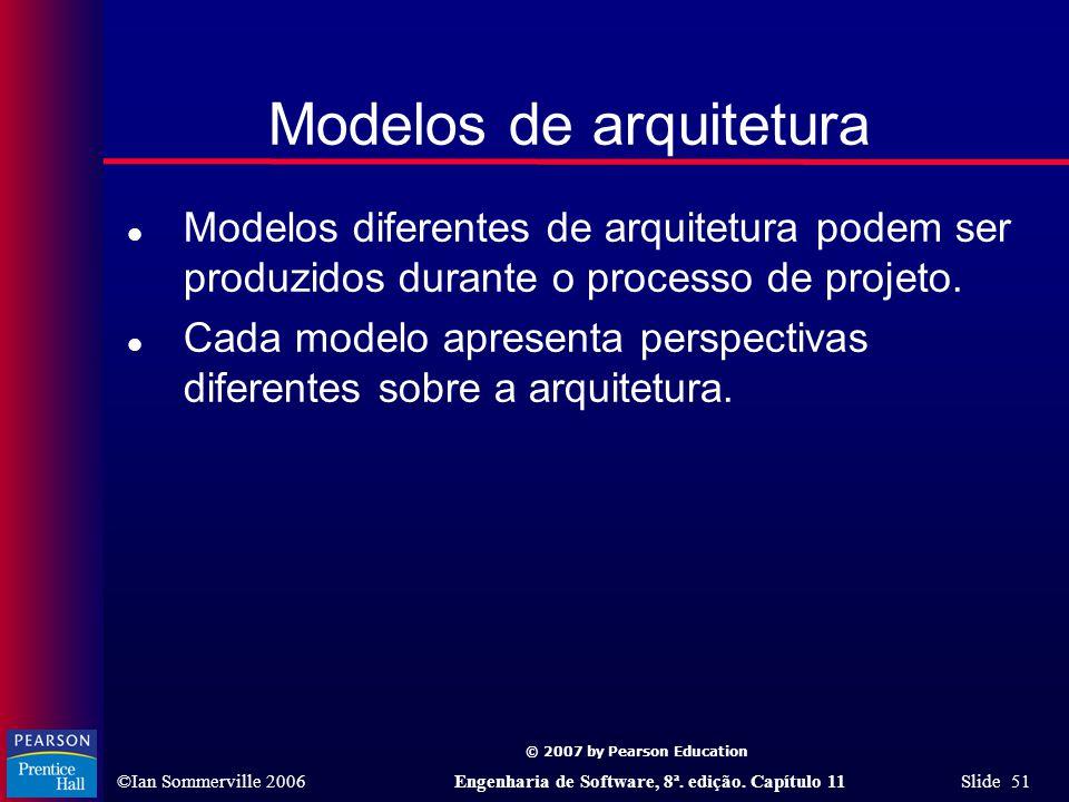 © 2007 by Pearson Education ©Ian Sommerville 2006Engenharia de Software, 8ª. edição. Capítulo 11 Slide 51 Modelos de arquitetura l Modelos diferentes