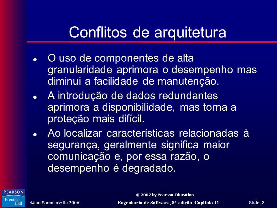 © 2007 by Pearson Education ©Ian Sommerville 2006Engenharia de Software, 8ª. edição. Capítulo 11 Slide 8 Conflitos de arquitetura l O uso de component