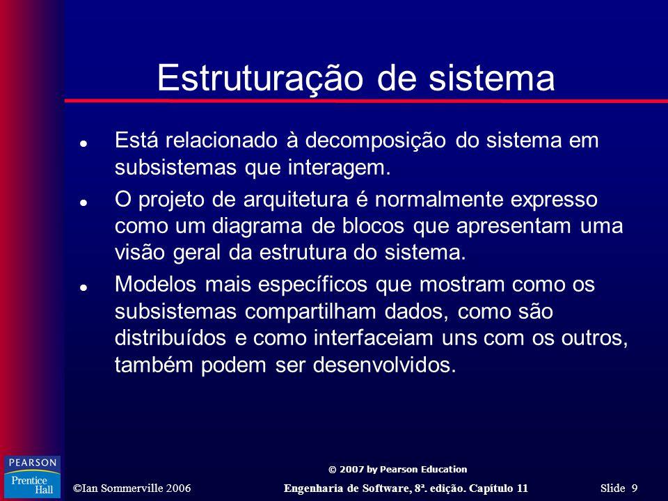 © 2007 by Pearson Education ©Ian Sommerville 2006Engenharia de Software, 8ª. edição. Capítulo 11 Slide 9 Estruturação de sistema l Está relacionado à