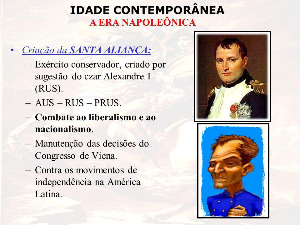 IDADE CONTEMPORÂNEA A ERA NAPOLEÔNICA Criação da SANTA ALIANÇA: –Exército conservador, criado por sugestão do czar Alexandre I (RUS). –AUS – RUS – PRU