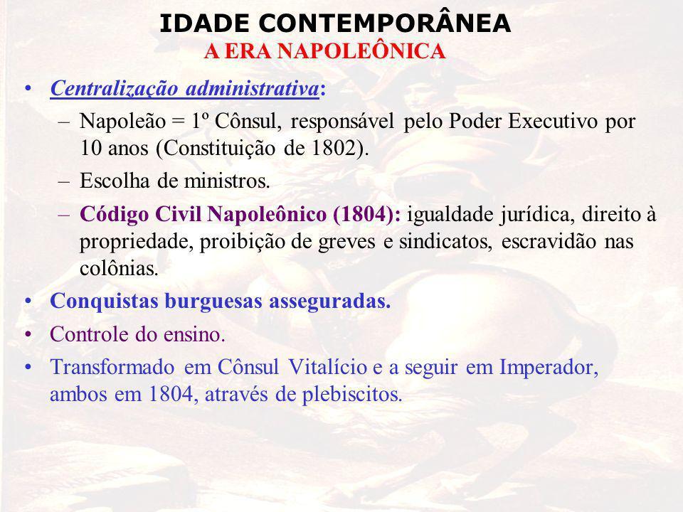 IDADE CONTEMPORÂNEA A ERA NAPOLEÔNICA Centralização administrativa: –Napoleão = 1º Cônsul, responsável pelo Poder Executivo por 10 anos (Constituição