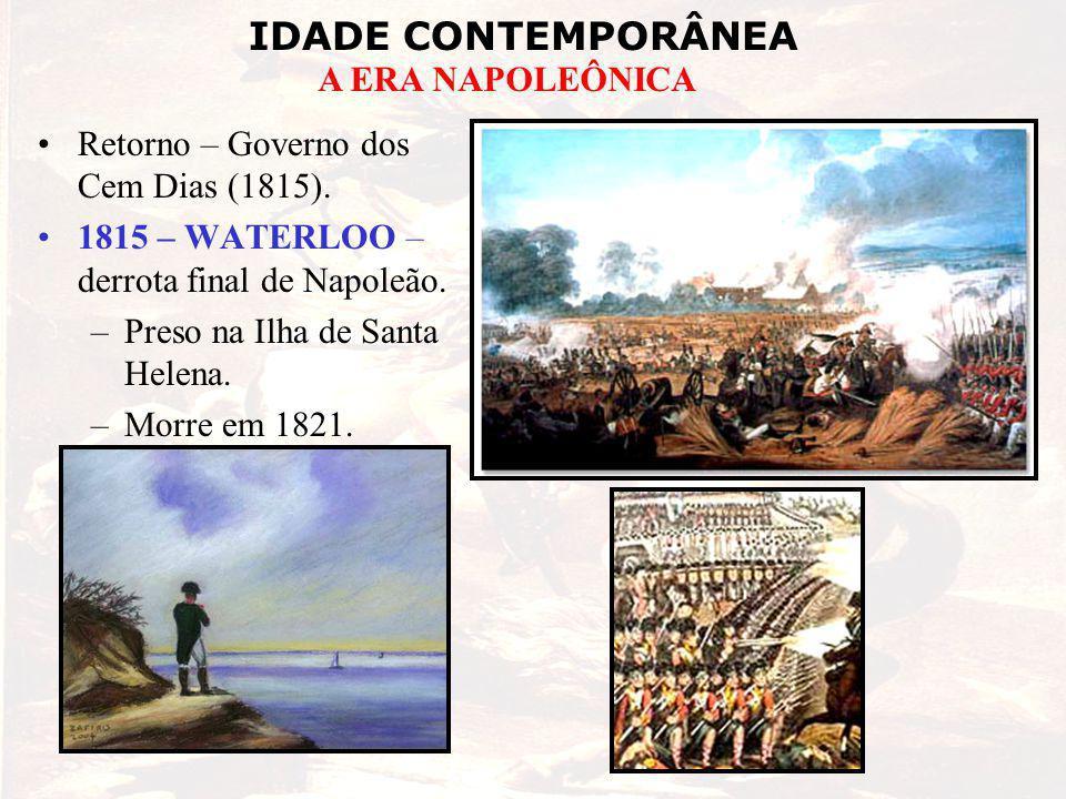 IDADE CONTEMPORÂNEA A ERA NAPOLEÔNICA Retorno – Governo dos Cem Dias (1815). 1815 – WATERLOO – derrota final de Napoleão. –Preso na Ilha de Santa Hele