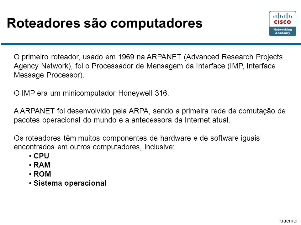 kraemer Roteadores são computadores O primeiro roteador, usado em 1969 na ARPANET (Advanced Research Projects Agency Network), foi o Processador de Me
