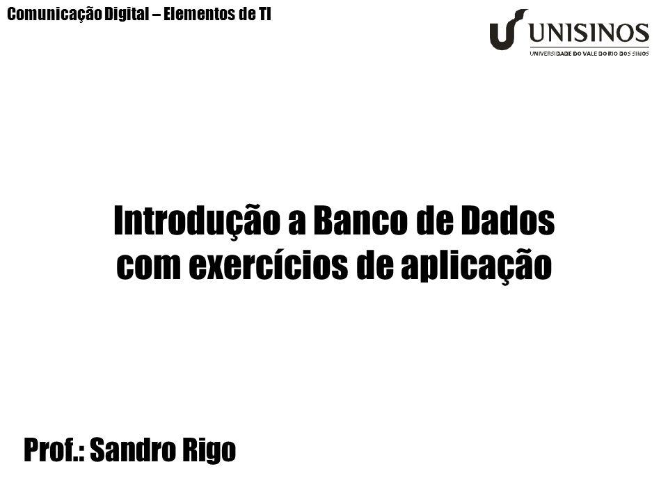Comunicação Digital – Elementos de TI Introdução a Banco de Dados com exercícios de aplicação Prof.: Sandro Rigo