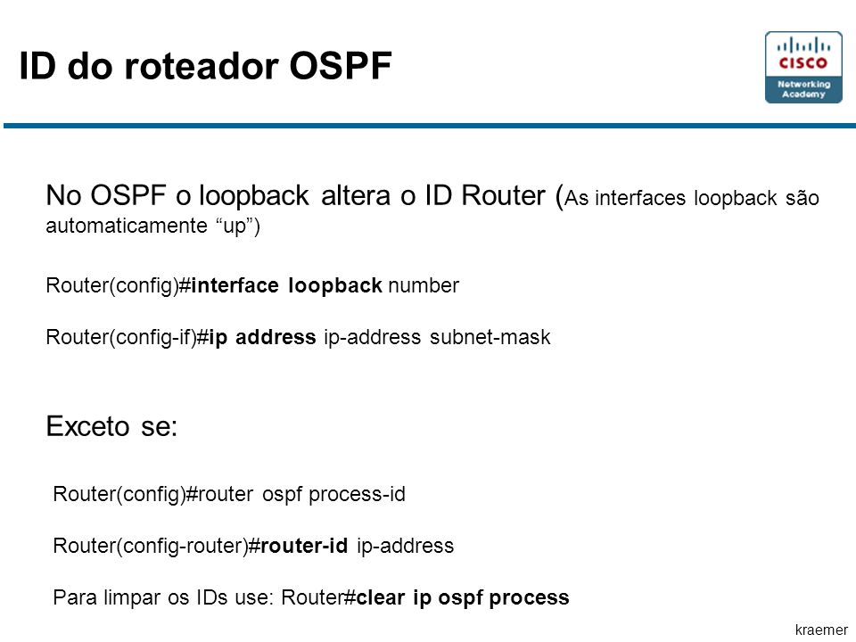 kraemer ID do roteador OSPF No OSPF o loopback altera o ID Router ( As interfaces loopback são automaticamente up) Router(config)#interface loopback number Router(config-if)#ip address ip-address subnet-mask Exceto se: Router(config)#router ospf process-id Router(config-router)#router-id ip-address Para limpar os IDs use: Router#clear ip ospf process