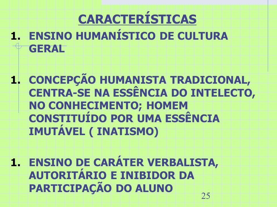 25 CARACTERÍSTICAS 1.ENSINO HUMANÍSTICO DE CULTURA GERAL 1.CONCEPÇÃO HUMANISTA TRADICIONAL, CENTRA-SE NA ESSÊNCIA DO INTELECTO, NO CONHECIMENTO; HOMEM