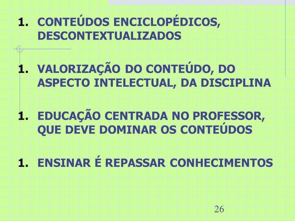 26 1.CONTEÚDOS ENCICLOPÉDICOS, DESCONTEXTUALIZADOS 1.VALORIZAÇÃO DO CONTEÚDO, DO ASPECTO INTELECTUAL, DA DISCIPLINA 1.EDUCAÇÃO CENTRADA NO PROFESSOR,