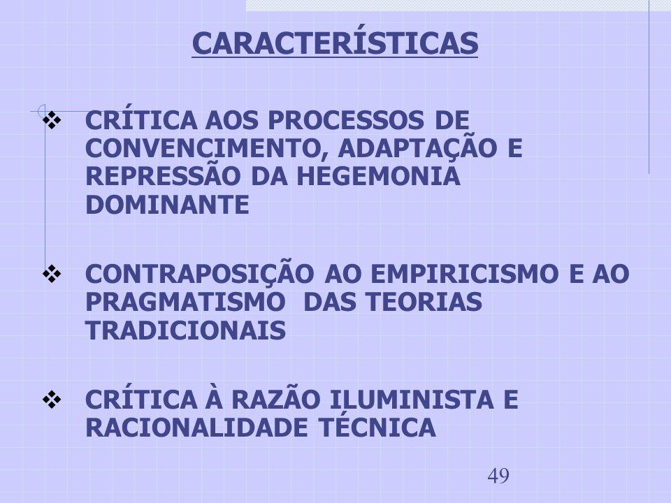 49 CARACTERÍSTICAS CRÍTICA AOS PROCESSOS DE CONVENCIMENTO, ADAPTAÇÃO E REPRESSÃO DA HEGEMONIA DOMINANTE CONTRAPOSIÇÃO AO EMPIRICISMO E AO PRAGMATISMO