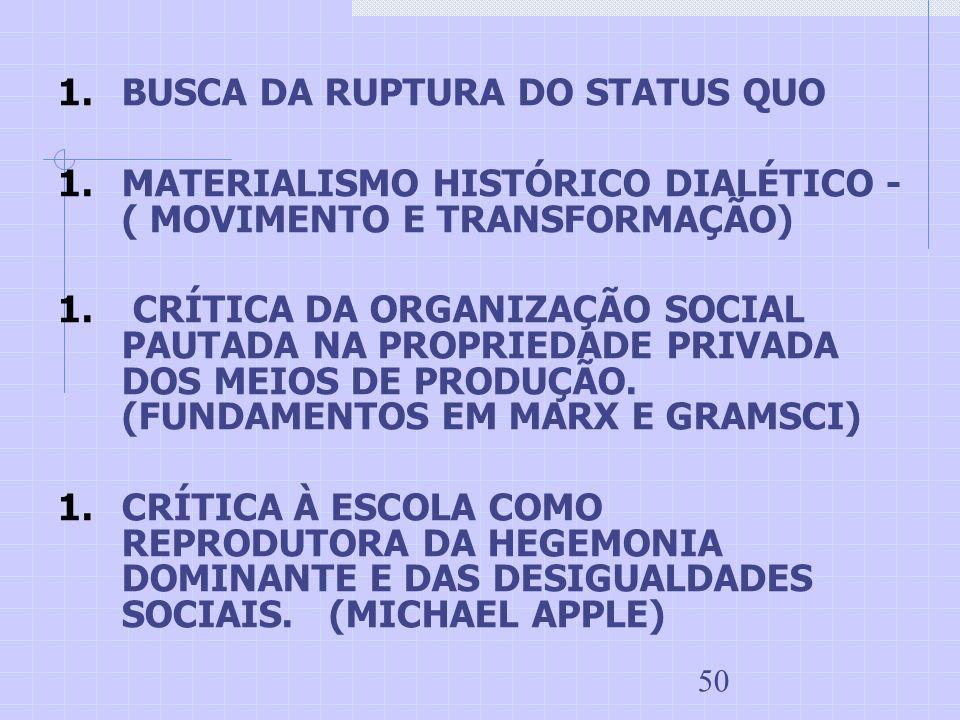 50 1.BUSCA DA RUPTURA DO STATUS QUO 1.MATERIALISMO HISTÓRICO DIALÉTICO - ( MOVIMENTO E TRANSFORMAÇÃO) 1. CRÍTICA DA ORGANIZAÇÃO SOCIAL PAUTADA NA PROP
