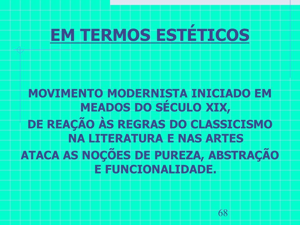 68 EM TERMOS ESTÉTICOS MOVIMENTO MODERNISTA INICIADO EM MEADOS DO SÉCULO XIX, DE REAÇÃO ÀS REGRAS DO CLASSICISMO NA LITERATURA E NAS ARTES ATACA AS NO