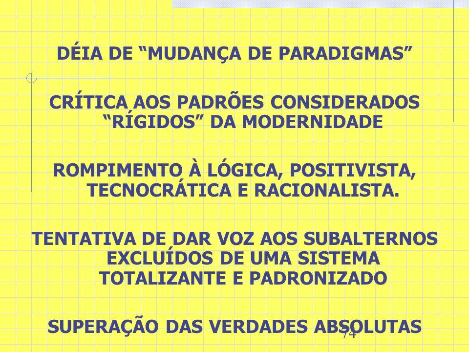 74 DÉIA DE MUDANÇA DE PARADIGMAS CRÍTICA AOS PADRÕES CONSIDERADOS RÍGIDOS DA MODERNIDADE ROMPIMENTO À LÓGICA, POSITIVISTA, TECNOCRÁTICA E RACIONALISTA