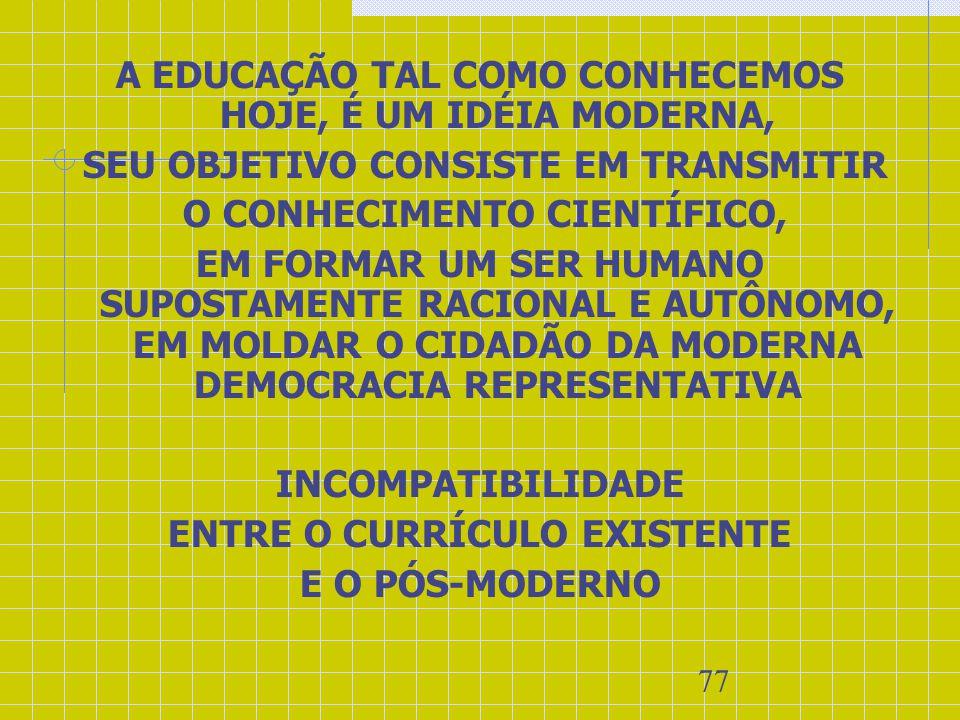 77 A EDUCAÇÃO TAL COMO CONHECEMOS HOJE, É UM IDÉIA MODERNA, SEU OBJETIVO CONSISTE EM TRANSMITIR O CONHECIMENTO CIENTÍFICO, EM FORMAR UM SER HUMANO SUP
