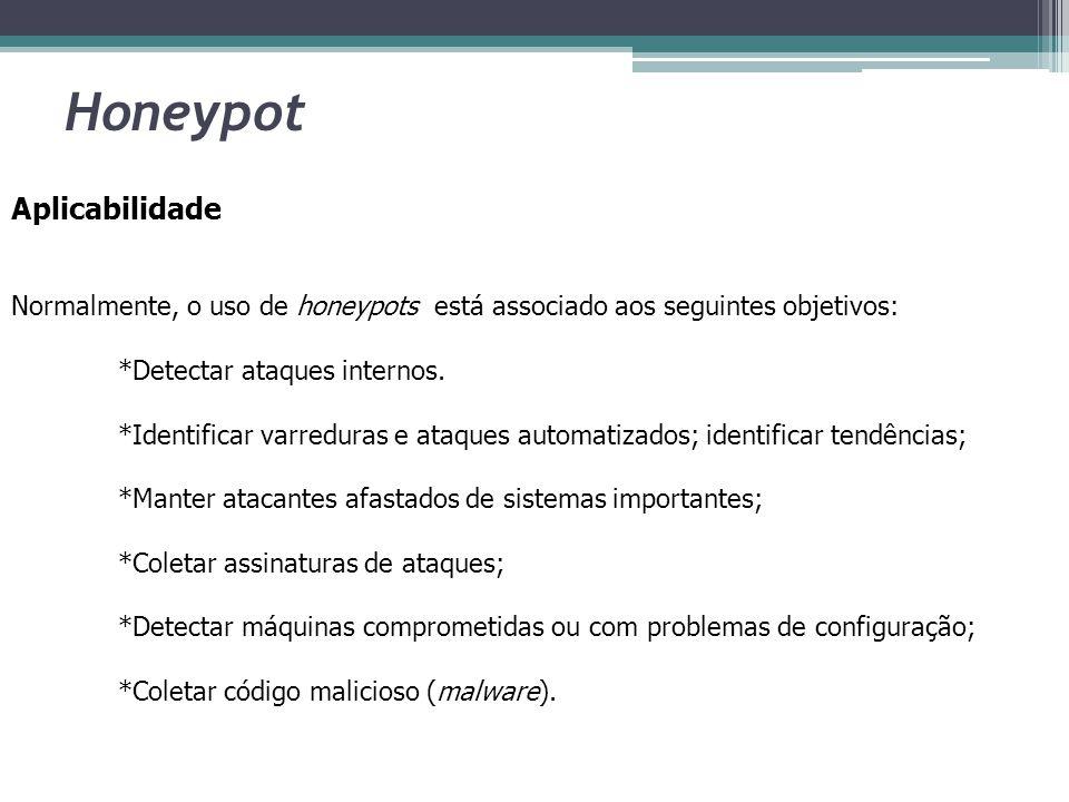 Honeypot Aplicabilidade Normalmente, o uso de honeypots está associado aos seguintes objetivos: *Detectar ataques internos. *Identificar varreduras e