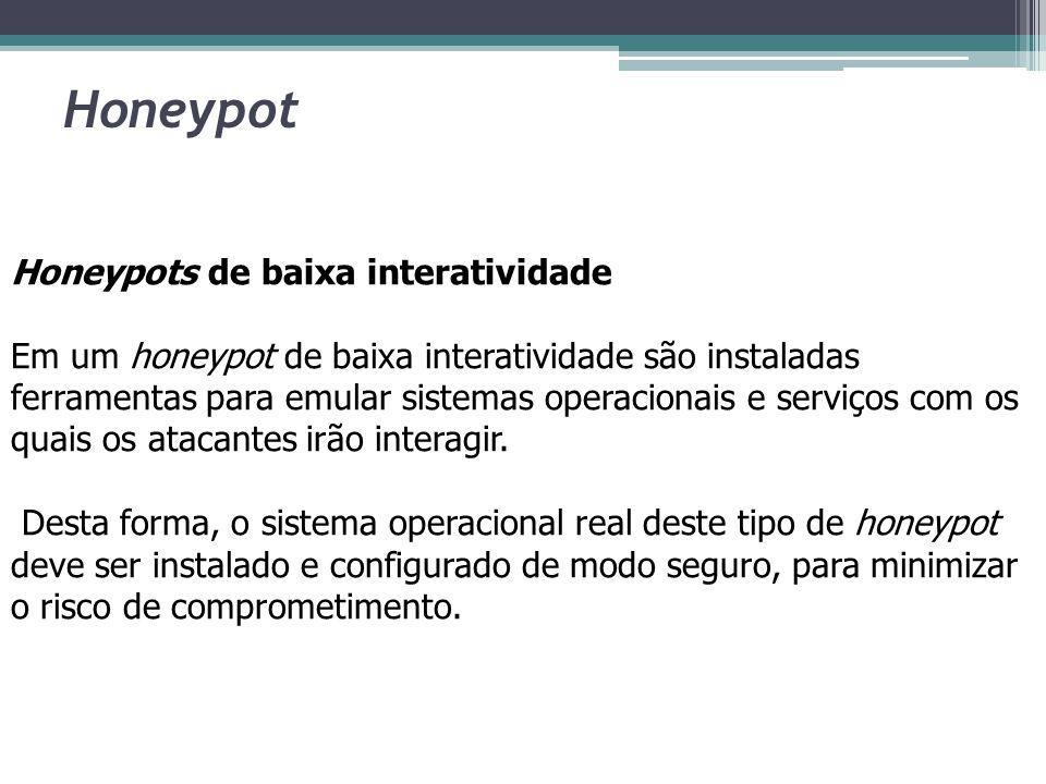 Honeypot Honeypots de alta interatividade Nos honeypots de alta interatividade os atacantes interagem com sistemas operacionais, aplicações e serviços reais.
