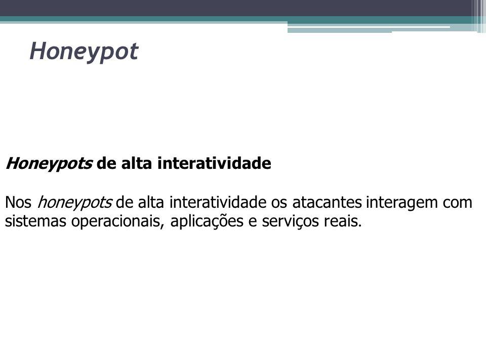 Honeypot Honeypots de alta interatividade Nos honeypots de alta interatividade os atacantes interagem com sistemas operacionais, aplicações e serviços