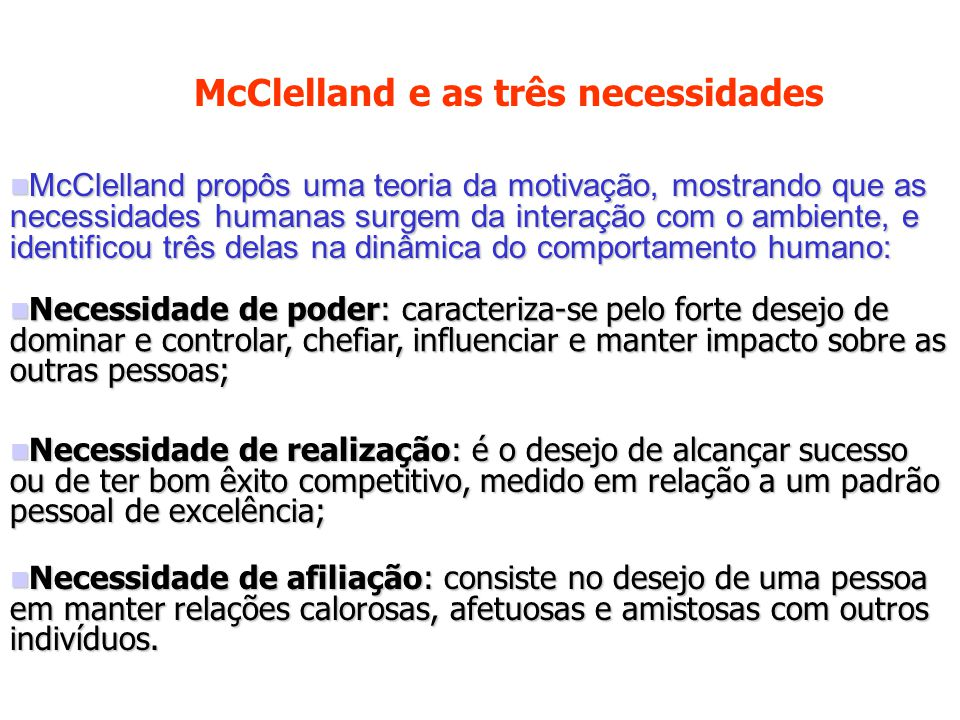 McClelland propôs uma teoria da motivação, mostrando que as necessidades humanas surgem da interação com o ambiente, e identificou três delas na dinâmica do comportamento humano: McClelland propôs uma teoria da motivação, mostrando que as necessidades humanas surgem da interação com o ambiente, e identificou três delas na dinâmica do comportamento humano: Necessidade de poder: caracteriza-se pelo forte desejo de dominar e controlar, chefiar, influenciar e manter impacto sobre as outras pessoas; Necessidade de poder: caracteriza-se pelo forte desejo de dominar e controlar, chefiar, influenciar e manter impacto sobre as outras pessoas; Necessidade de realização: é o desejo de alcançar sucesso ou de ter bom êxito competitivo, medido em relação a um padrão pessoal de excelência; Necessidade de realização: é o desejo de alcançar sucesso ou de ter bom êxito competitivo, medido em relação a um padrão pessoal de excelência; Necessidade de afiliação: consiste no desejo de uma pessoa em manter relações calorosas, afetuosas e amistosas com outros indivíduos.