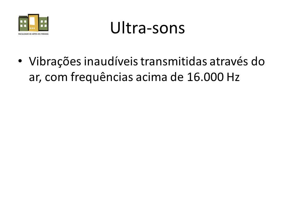 Ultra-sons Vibrações inaudíveis transmitidas através do ar, com frequências acima de 16.000 Hz
