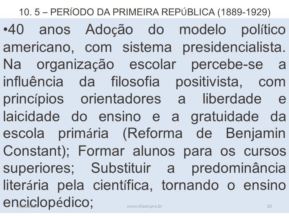 10. 5 – PER Í ODO DA PRIMEIRA REP Ú BLICA (1889-1929) 40 anos Ado ç ão do modelo pol í tico americano, com sistema presidencialista. Na organiza ç ão