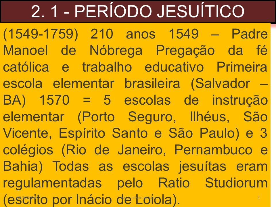 2. 1 - PERÍODO JESUÍTICO (1549-1759) 210 anos 1549 – Padre Manoel de Nóbrega Pregação da fé católica e trabalho educativo Primeira escola elementar br