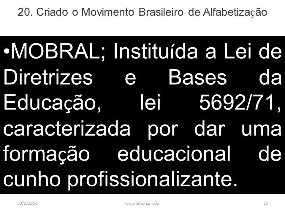20. Criado o Movimento Brasileiro de Alfabetiza ç ão MOBRAL; Institu í da a Lei de Diretrizes e Bases da Educa ç ão, lei 5692/71, caracterizada por da