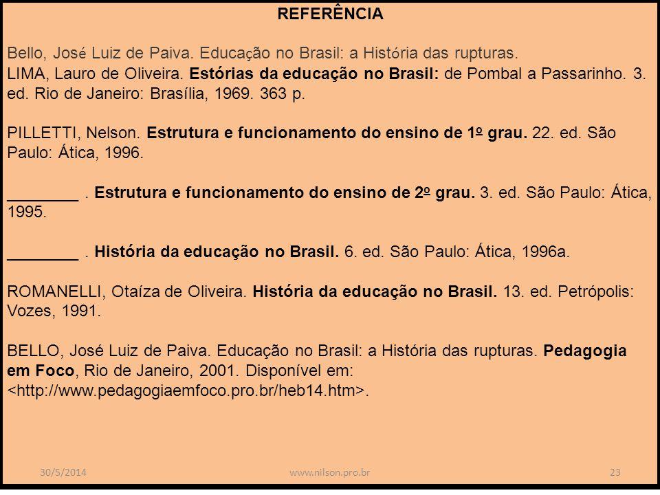 REFERÊNCIA Bello, Jos é Luiz de Paiva. Educa ç ão no Brasil: a Hist ó ria das rupturas. LIMA, Lauro de Oliveira. Estórias da educação no Brasil: de Po