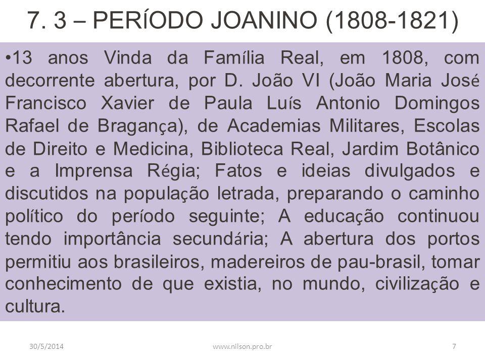 7. 3 – PER Í ODO JOANINO (1808-1821) 13 anos Vinda da Fam í lia Real, em 1808, com decorrente abertura, por D. João VI (João Maria Jos é Francisco Xav