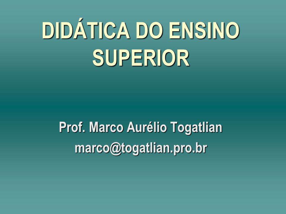 DIDÁTICA DO ENSINO SUPERIOR Prof. Marco Aurélio Togatlian marco@togatlian.pro.br