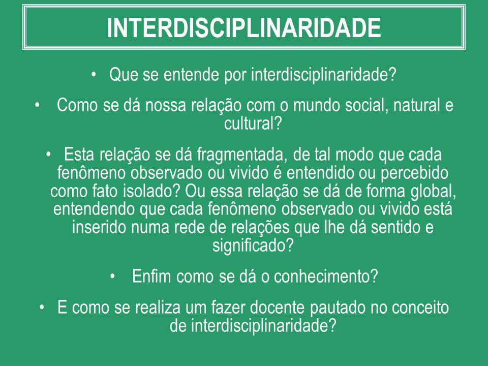 INTERDISCIPLINARIDADE Que se entende por interdisciplinaridade? Como se dá nossa relação com o mundo social, natural e cultural? Esta relação se dá fr