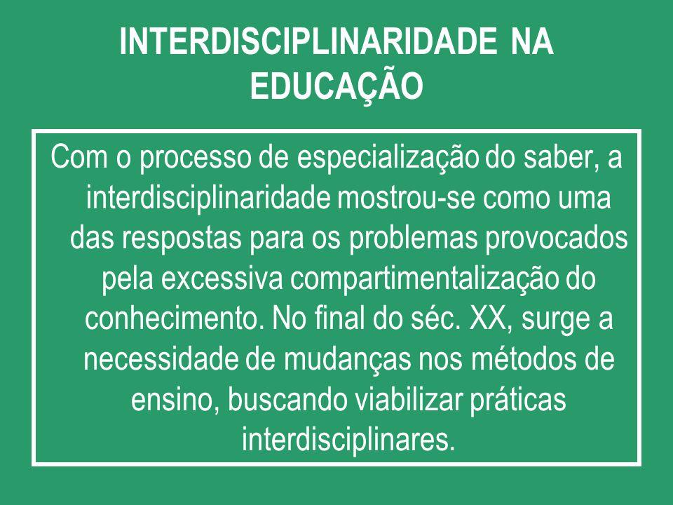 INTERDISCIPLINARIDADE NA EDUCAÇÃO Com o processo de especialização do saber, a interdisciplinaridade mostrou-se como uma das respostas para os problem