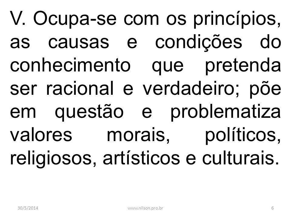 V. Ocupa-se com os princípios, as causas e condições do conhecimento que pretenda ser racional e verdadeiro; põe em questão e problematiza valores mor