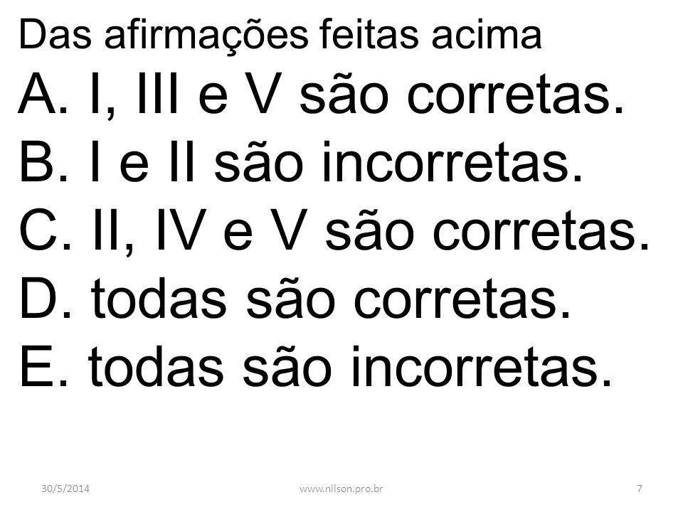 Das afirmações feitas acima A. I, III e V são corretas. B. I e II são incorretas. C. II, IV e V são corretas. D. todas são corretas. E. todas são inco